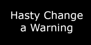 Warning on Hasty Change